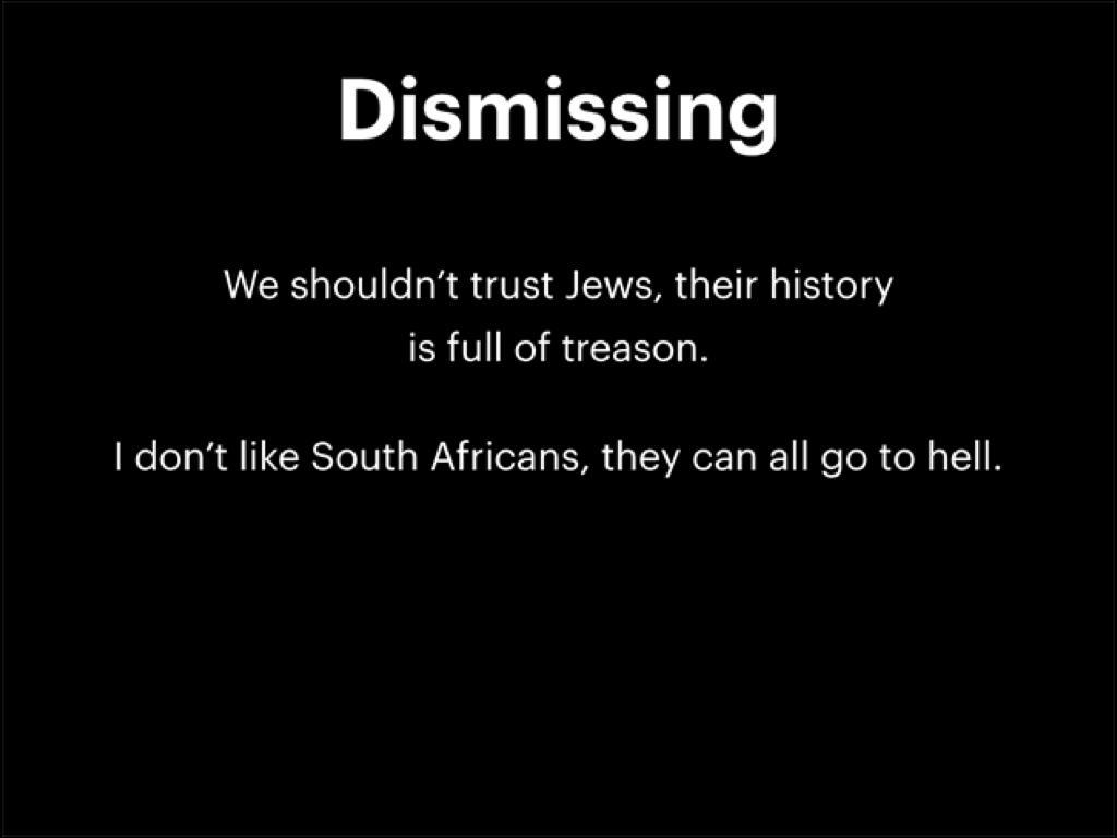 否定:「我們不該信任猶太人,他們的歷史充滿了背叛」和「我不喜歡南非人,他們都可以下地獄去」屬於仇恨言論。