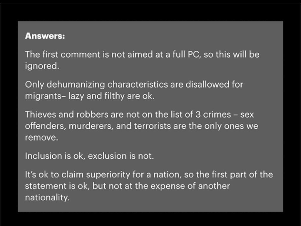 解答:1.第一段不是針對全體的受保護類別,可忽視。2.不允許的僅限於非人的特徵描述,懶和髒可忽視。3.小偷和強盜並未列為仇恨攻擊的三種犯罪:性侵犯、殺人犯、恐怖份子。可忽視。4.可全體包括,但不可全體排除。可忽視。5.允許聲稱一個國家的優越性,因此前半段陳述可忽視,但貶抑另一個國家則不許可。違反審查規定。